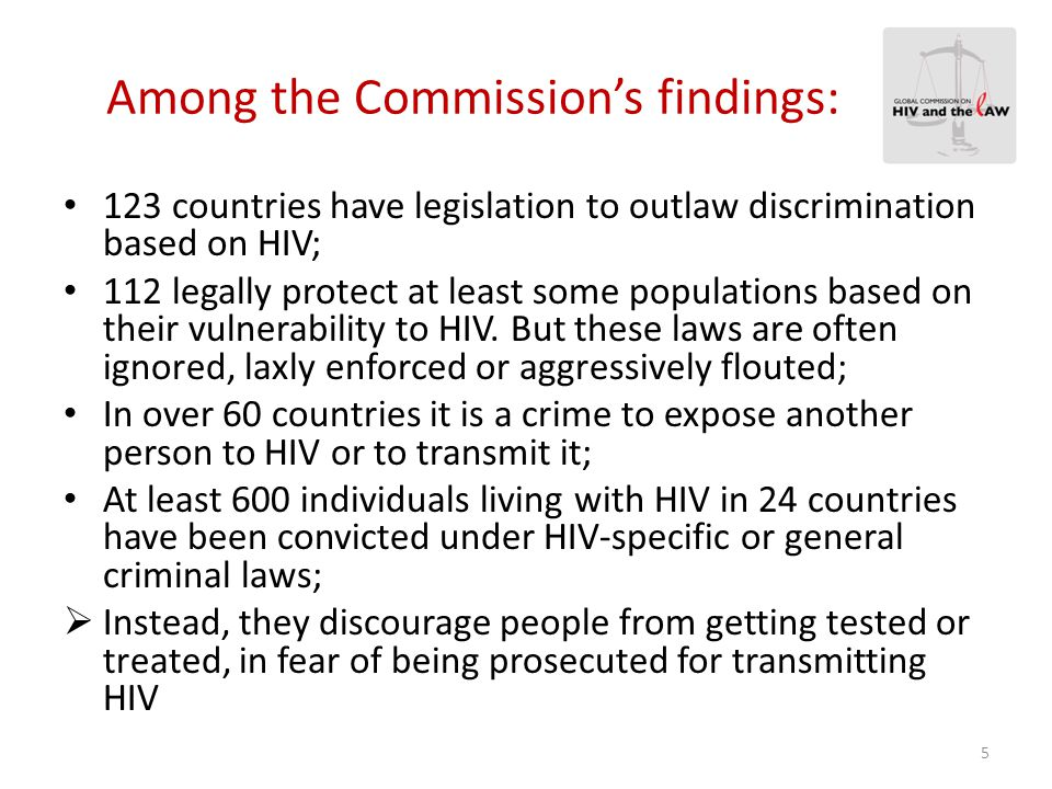 Among the Commission's findings: In many countries, the law dehumanizes many of those at highest risk for HIV: sex workers, transgender people, MSM, injecting drug users, prisoners and migrants; Rather than providing protection, the law renders these key populations all the more vulnerable to HIV.