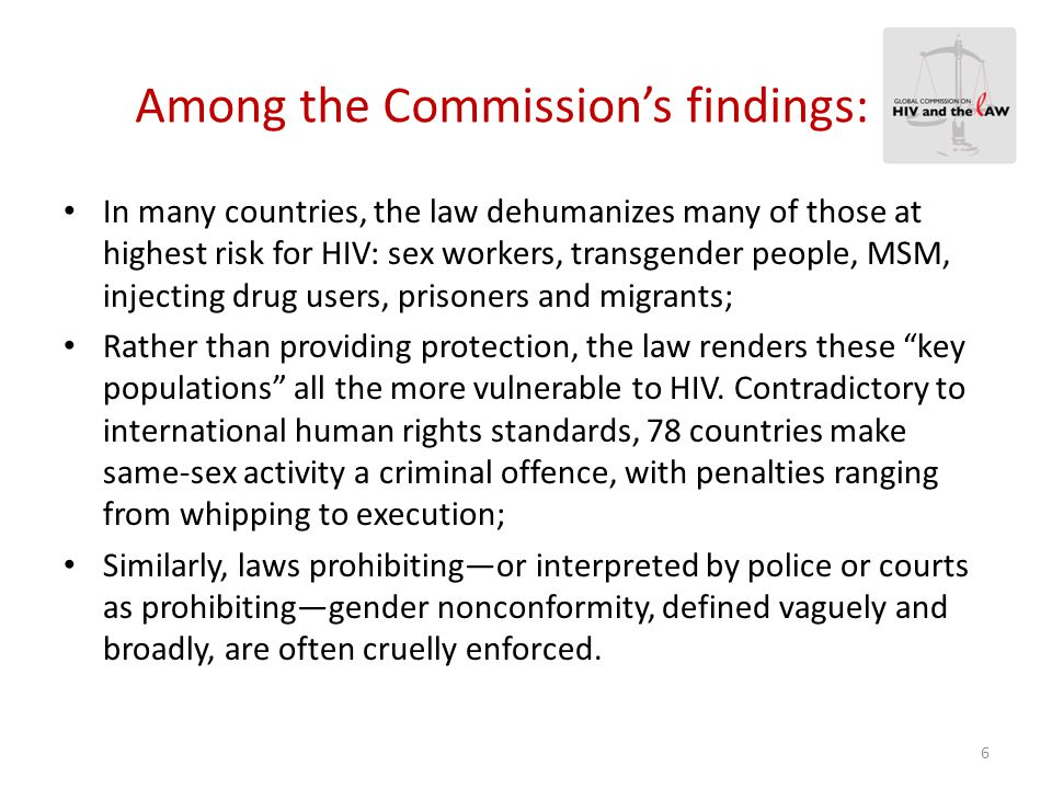 Among the Commission's findings: Women and girls make up half of the global population of people living with HIV; Laws and legally condoned customs—from genital mutilation to denial of property rights— produce profound gender inequality; Domestic violence also robs women and girls of personal power; These factors undermine women's and girls' ability to protect themselves from HIV infection.