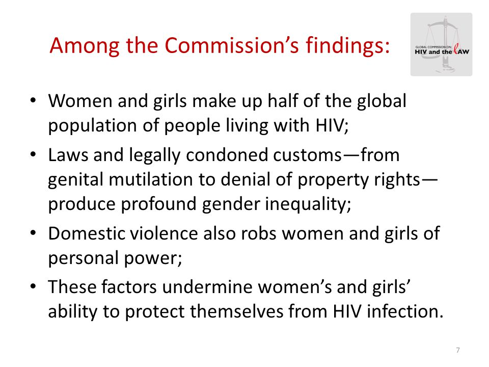 Report Recommendations Offer guidance to governments and international bodies in shaping laws and legal practices that are science and rights-based; Offer advocacy tools for people living with HIV, civil society, and communities affected by HIV; Take into account the fact that many laws exist for purposes beyond public health, such as the maintenance of order, public safety; Place the highest priority on creating legal environments that defend and promote internationally recognized human rights and legal norms.