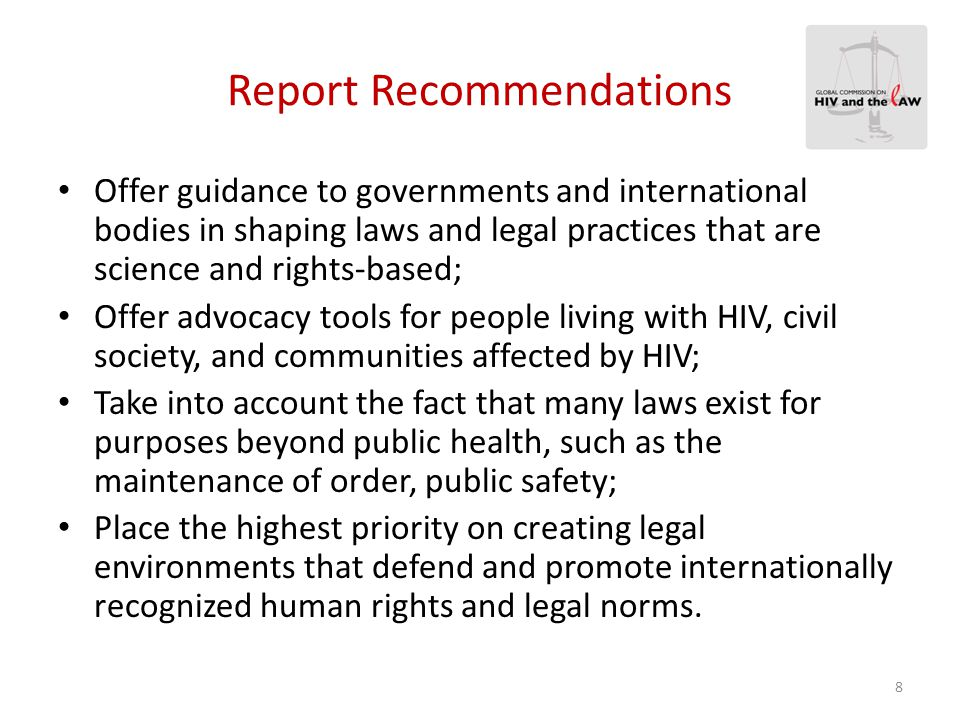 General Recommendation  Ensure an effective, sustainable response to HIV that is consistent with human rights obligations, the Commission forcefully calls for governments, civil society and international bodies to: Outlaw all forms of discrimination and violence directed against those who are vulnerable to or living with HIV or are perceived to be HIV positive.