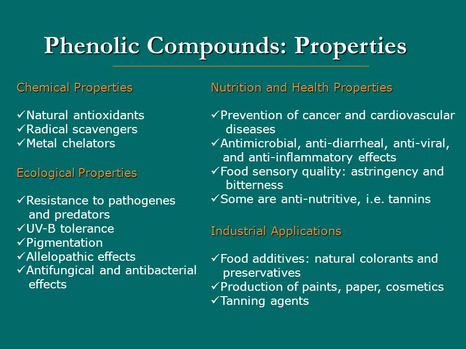 Plant Phenolics: Classification Class Basic skeleton Examples Monophenols Simple phenols Simple phenols C 6 C 6 Resorcinol, thymol Phenolic acids Phenolic acids C 6- C 1 C 6- C 1 Salicylic acid, p-hydroxybenzoic acid Cinnamic acids Cinnamic acids C 6- C 3 C 6- C 3 Caffeic acid, ferulic acid Polyphenols Flavonoids Flavonoids C 6- C 3- C 6 C 6- C 3- C 6 Flavones: isovitexin, luteolin Flavonols: quercetin, kaempferol Anthocyanins: cyanidin glycosides Flavanols: (+)-catechin, (-)-epicatechin Tannins Tannins (C 6- C 3- C 6 ) n (C 6- C 3- C 6 ) n Condensed tannins or proanthocyanidins: Oligomers and polymers of flavanols