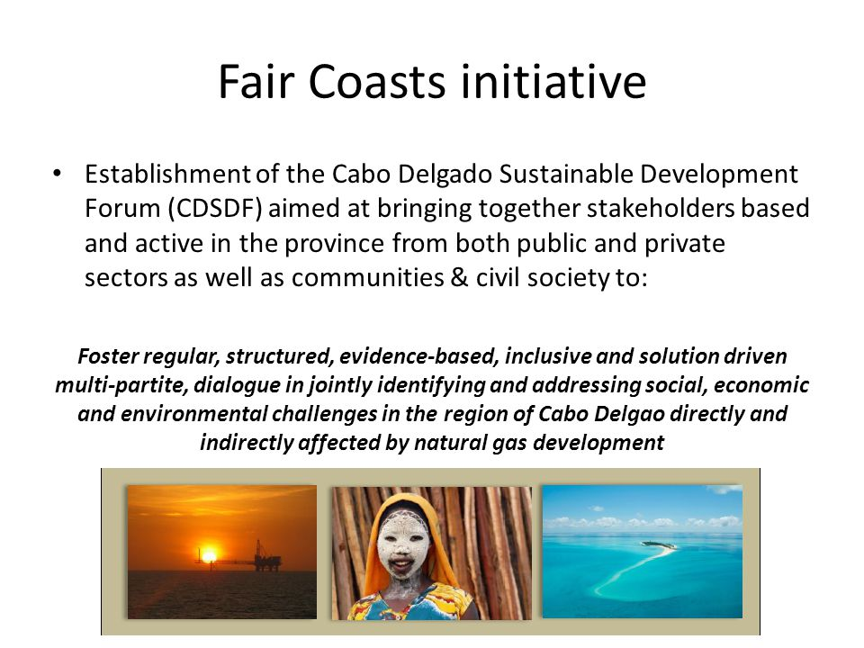 Mozambique development Cabo Delgado Development Broader social and economic development Urban development and support infrastructures Supply chain LNG and port development Gas extraction CDSDF – Engaging beyond immediate impacts