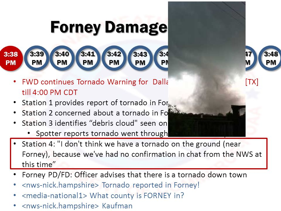 Forney Damage Reports 3:38 PM 3:39 PM 3:40 PM 3:41 PM 3:42 PM 3:43 PM 3:44 PM 3:45 PM 3:46 PM 3:47 PM 3:48 PM Station 1 spotter shows video of well-defined stovepipe tornado in Forney Says Forney High School has been hit Meteorologist reports Forney is a tornado emergency Station 2 shows text on screen: Tornado on ground in Forney Schools are in tornado's path Station 3 reports tornado north of Forney doing damage Station 4 asks for chat updates Meteorologist says NWS is becoming very concerned about a tornado in Forney Forney PD/FD: Officer advises that there is a lot of tree damage Forney PD/FD: Tornado over Fire Station at Elm and 80