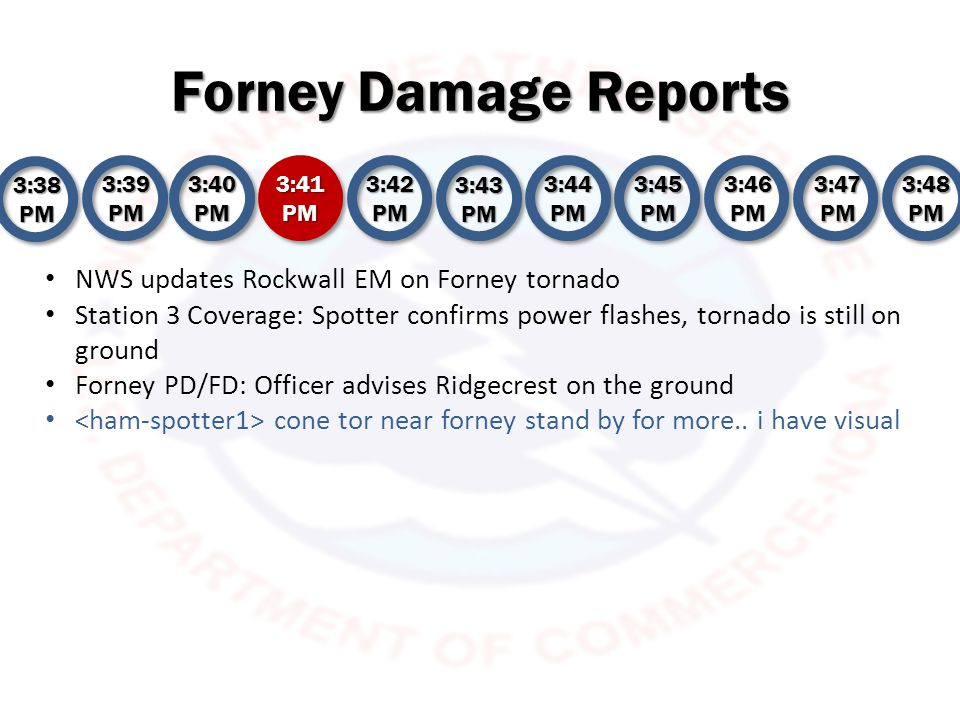 Forney Damage Reports 3:38 PM 3:39 PM 3:40 PM 3:41 PM 3:42 PM 3:43 PM 3:44 PM 3:45 PM 3:46 PM 3:47 PM 3:48 PM Station 1 spotter corrects himself, tornado hasn t hit high school yet , but is going to Station 2 covers debris in the Forney area.