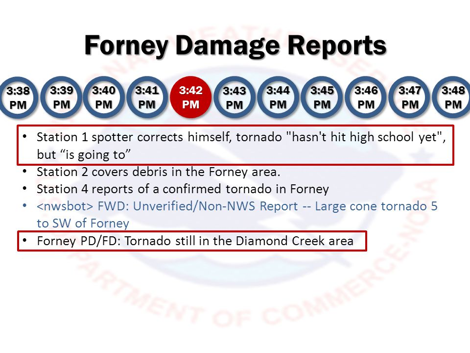 Forney Damage Reports 3:38 PM 3:39 PM 3:40 PM 3:41 PM 3:42 PM 3:43 PM 3:44 PM 3:45 PM 3:46 PM 3:47 PM 3:48 PM FWD continues Tornado Warning for Kaufman, Rockwall [TX] till 4:00 PM CDT Forney PD/FD: County EMC notified of tornado down and damage Station 1 reports Forney High School has not been hit, storm appears to be moving farther north Station 2 reports damage at Forney HS per spotter Station 3 covers tornado on the ground near Forney Station 4 spotter on FM 548 says he is viewing a tornado near Forney High School Chaser on 548, tornado near Forney High School Thanks Station 1 Forney PD/FD: Heading toward Crosby Elementary