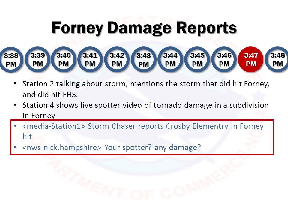 Forney Damage Reports 3:38 PM 3:39 PM 3:40 PM 3:41 PM 3:42 PM 3:43 PM 3:44 PM 3:45 PM 3:46 PM 3:47 PM 3:48 PM Station 2 states off camera Crosby elementary school reportedly hit Station 3 has no new reports from NWSChat (Station 3 believes NWS is watching their coverage)… tornado actively moving northward high school or elementary.