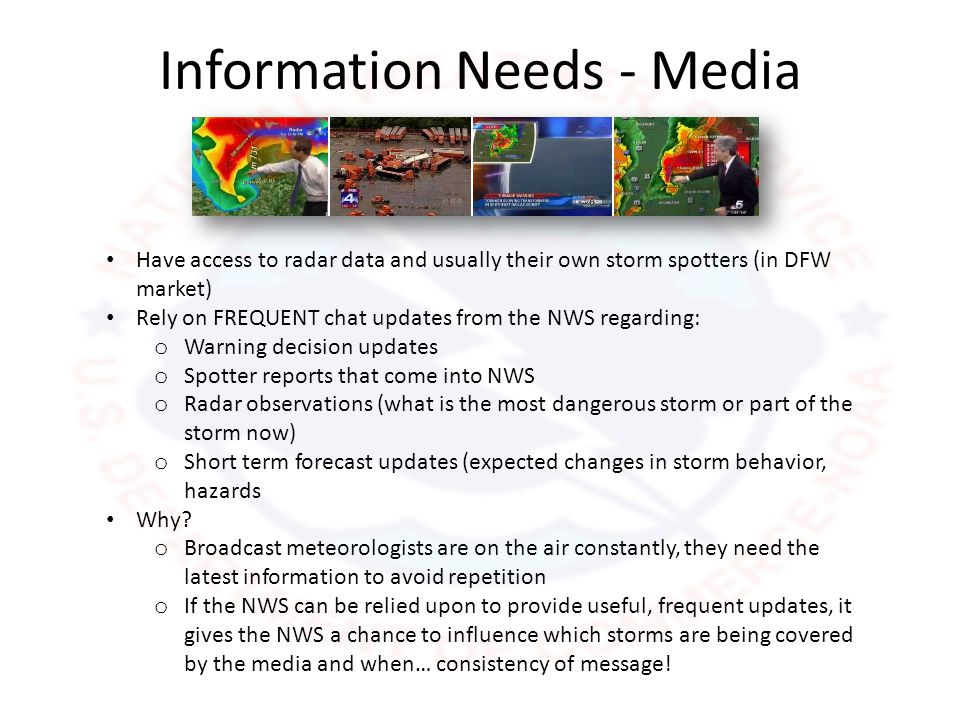 Information Needs – Emergency Managers Have access to radar data and usually their own storm spotters Primarily concerned about IMPACTS of hazardous weather in their individual jurisdiction What is the worst case scenario.