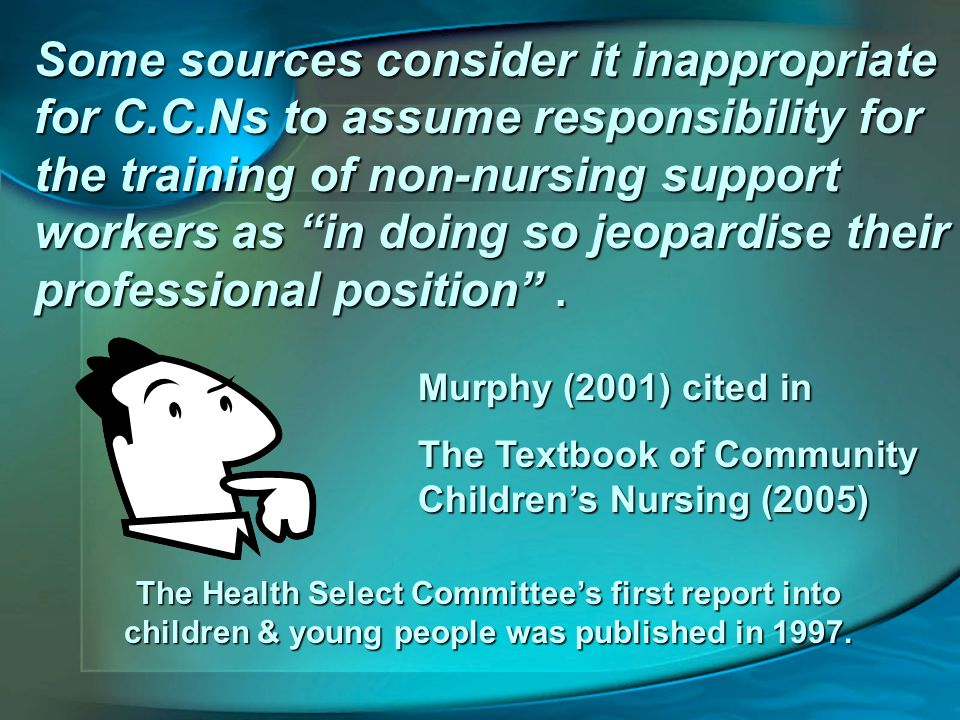 Some sources consider it inappropriate for C.C.Ns to assume responsibility for the training of non-nursing support workers as in doing so jeopardise their professional position .
