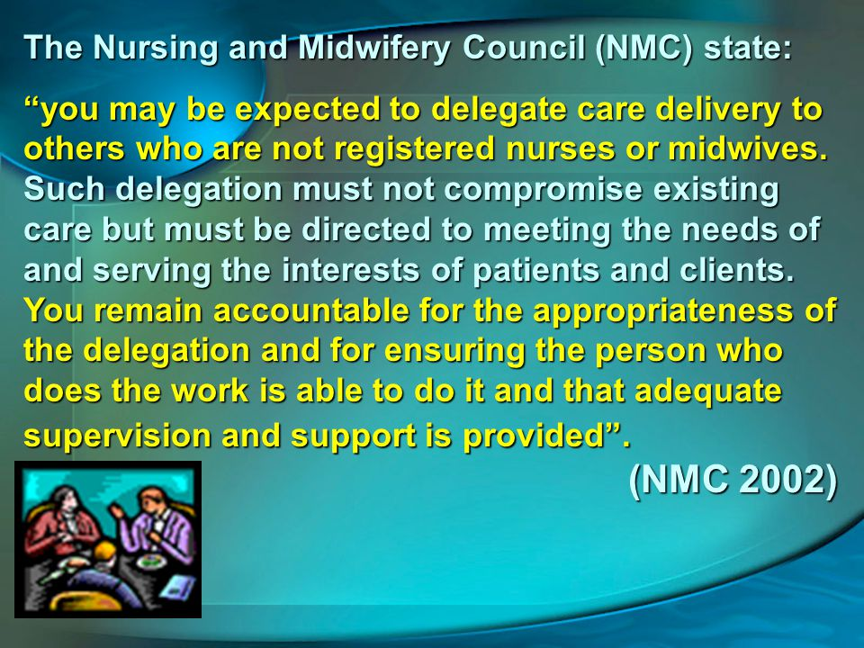 The Nursing and Midwifery Council (NMC) state: you may be expected to delegate care delivery to others who are not registered nurses or midwives.