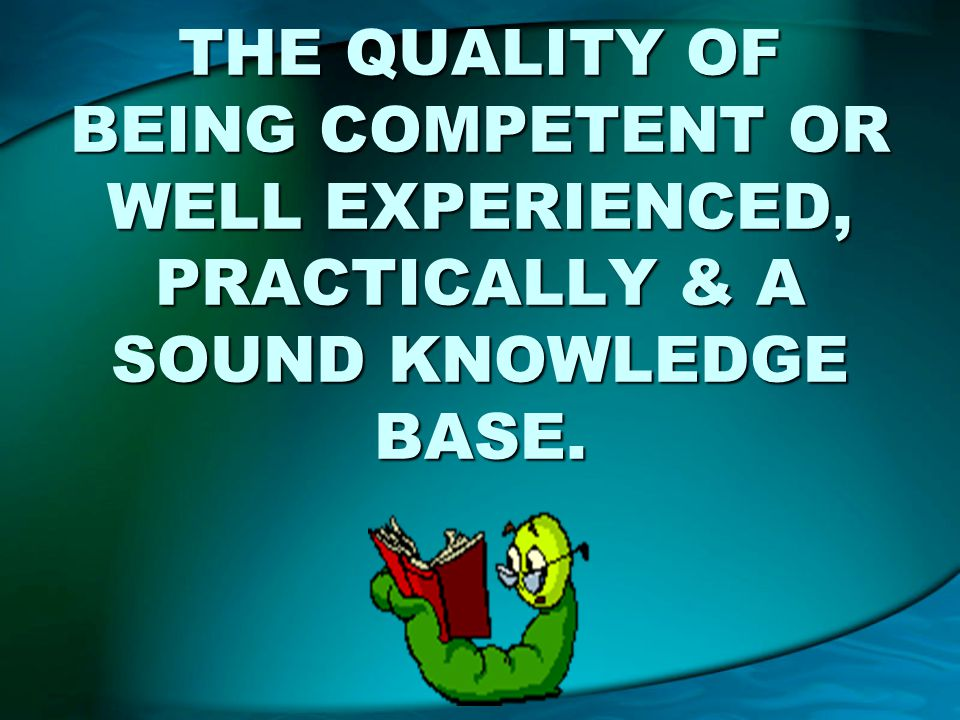 THE QUALITY OF BEING COMPETENT OR WELL EXPERIENCED, PRACTICALLY & A SOUND KNOWLEDGE BASE.