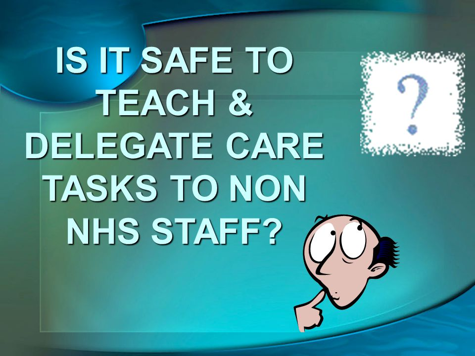 IS IT SAFE TO TEACH & DELEGATE CARE TASKS TO NON NHS STAFF?