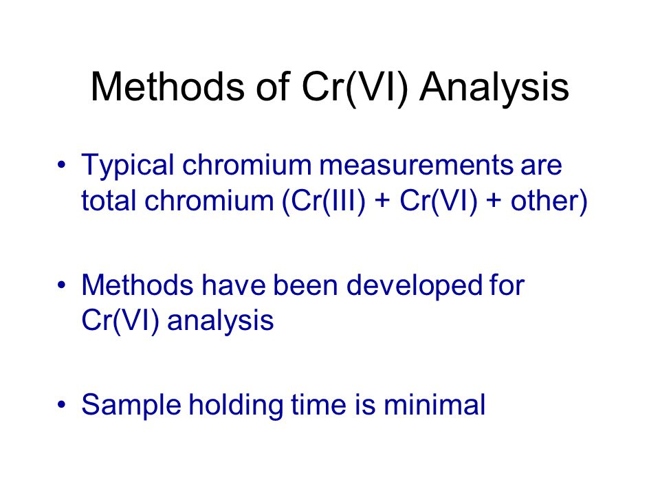 Methods of Cr(VI) Analysis Solvent extraction followed by total chromium analysis Colorimetric and Ion Chromatography Methods being Used