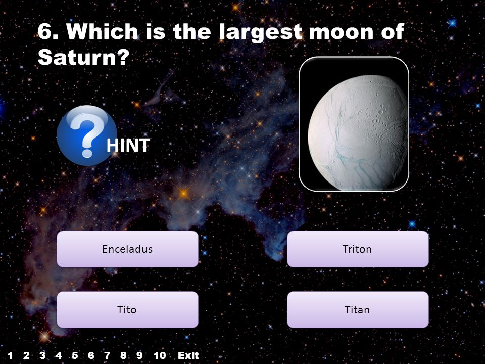 HINT Enceladus Tito Titan Triton Correct.next 6. Which is the largest moon of Saturn.
