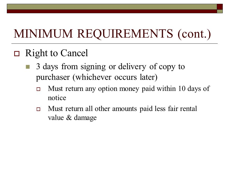 MINIMUM REQUIREMENTS (cont.)  Memorandum of Option Recorded within 5 business days after option is signed by purchaser and seller Seller's responsibility to record Seller must pay for recording, unless parties agree otherwise Must contain at least:  the names of the parties  the signatures of the parties  a description of the property, and applicable time periods including right to cure