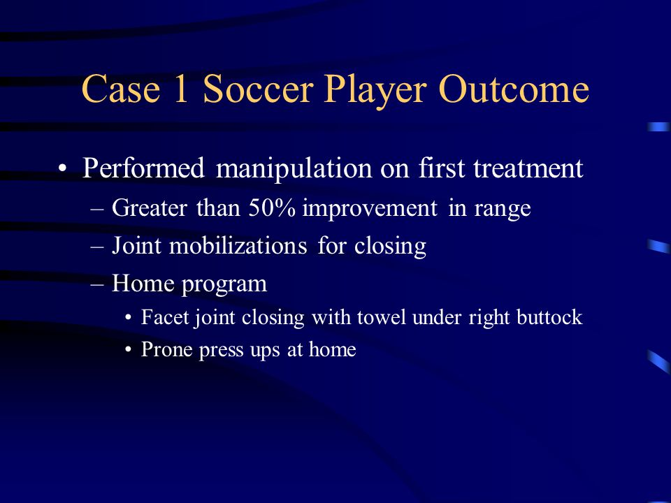 Case 1 Soccer Player Outcome Next Treatment 60% improvement in pain and range Continued with closing mobilizations 4 th treatment return to full 100% painfree play