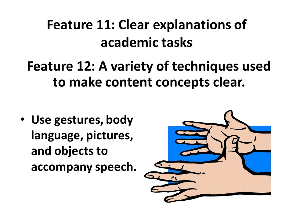 Feature 11: Clear explanations of academic tasks Feature 12: A variety of techniques used to make content concepts clear.