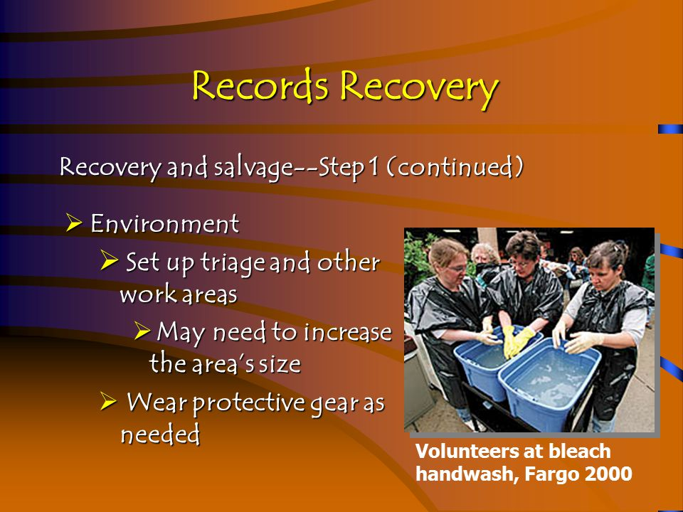 Records Recovery Recovery and salvage--Step 2  Assessment  How much damage and what kind  Document the damage  Are there enough resources  What is replaceable, what must be treated, what can be discarded  What media--computer, paper, film or all