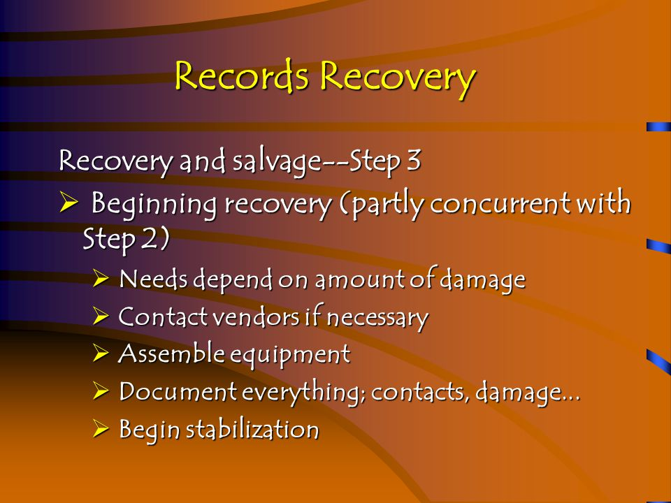 Records Recovery Recovery and salvage--Step 4  Stabilize  Stabilization depends on damage and media  Water damage found in many disasters  Stabilize by keeping wet things wet, dry things dry  Mold begins forming on wet/damp paper in 48 hours or less