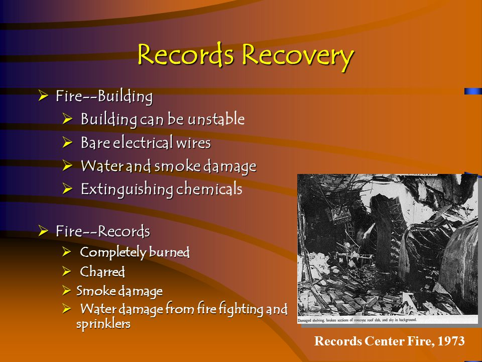 Records Recovery Wind (Tornado, hurricane, etc.)  Structural damage to building  Possible water damage  Could be fires afterwards  Wind--Records  Torn and scattered  Possible water damage  Could be burned