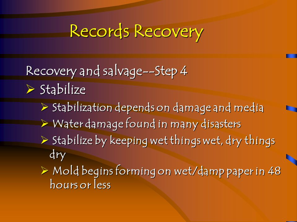 Records Recovery Recovery and salvage--Step 4a  Stabilize  Freezing is good way to preserve paper  Use commercial freeze-dryer company  Handle carefully  Try to do nothing that will damage the items further  Pack-out to salvage area