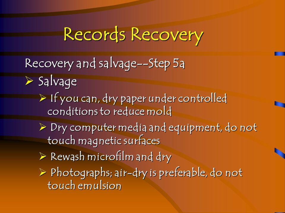 Records Recovery Recovery and salvage--Step 5b  Salvage  In case of fire damage, stabilize and salvage as much as possible  Some papers will be ash, others will be charred or have smoke damage  Records may be wet from fire hoses