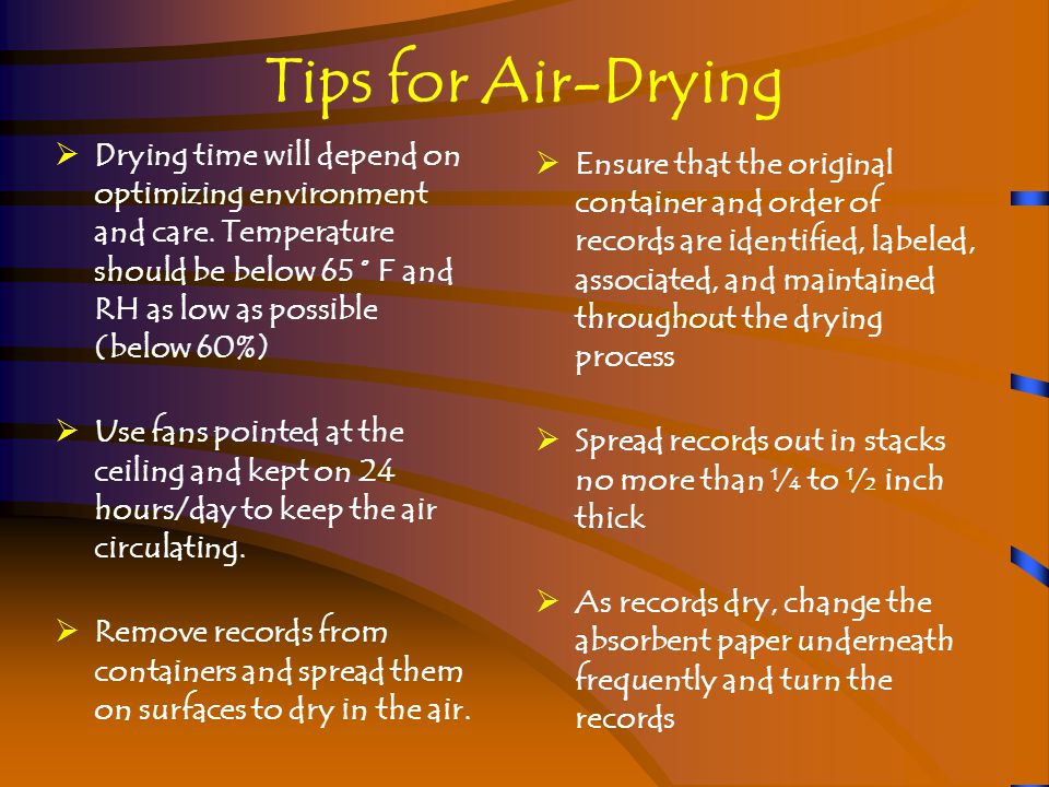 Tips for Air-Drying Special Media  Records in encapsulations or L-sleeves of plastic must be removed to dry  Records on coated paper must be separated and/or interleaved to dry in order to prevent sticking or blocking  Bound volumes, depending on the sturdiness of the covers, will need to be standing with pages fanned open or laid flat with pages fanned open  For interleaving bound volumes, the total number of interleaving sheets should be no more than one-third the thickness of the volume to limit damage to the binding.