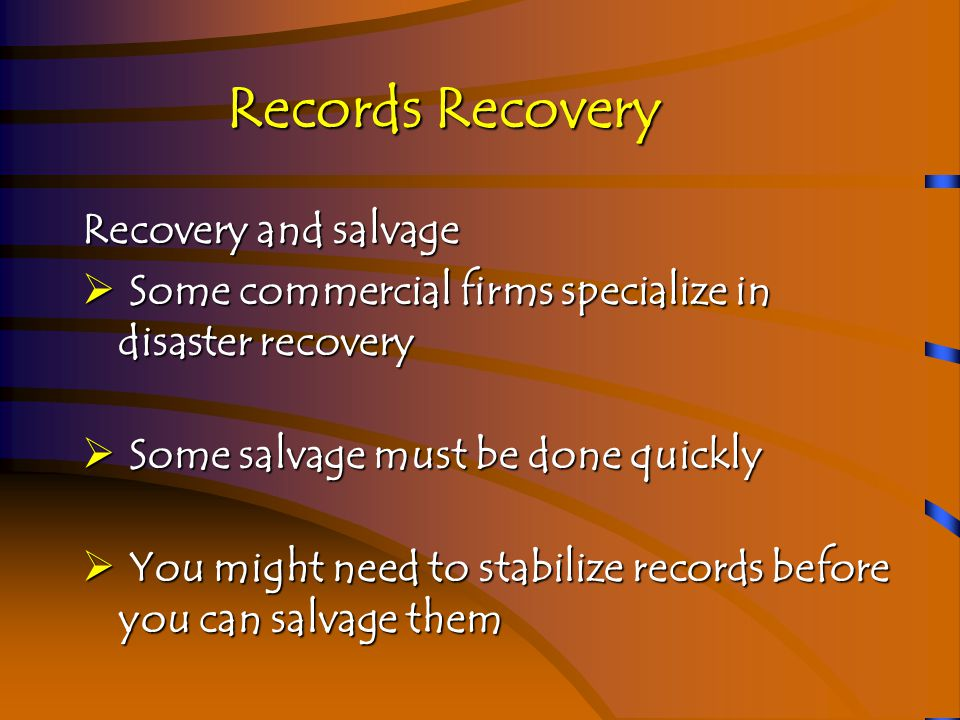 Records Recovery Recovery and salvage--Step 1  Environment  Make sure building is stable  Fire Department or other authorities will authorize entry  Assemble recovery team  Assemble assessment equipment  Cameras, laptops, batteries, notepads, etc.