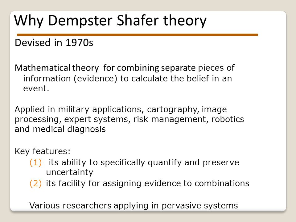 Approach Apply Dempster Shafer (evidence) theory to situation recognition Create a network structure to propagate evidence from sensors Extend the theory to allow for: New operations needed support evidence processing of situation Temporal features of situation Rich (static and dynamic) sensor quality