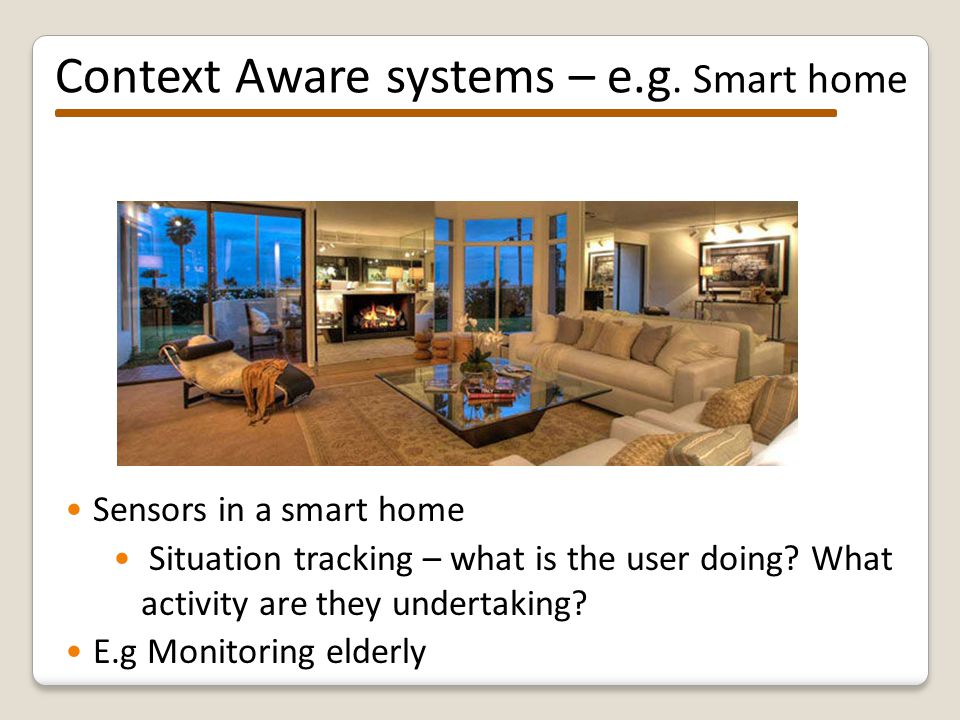 Context Aware systems Pervasive /ubiquitious /ambient systems – embedded in the environment s E.g.