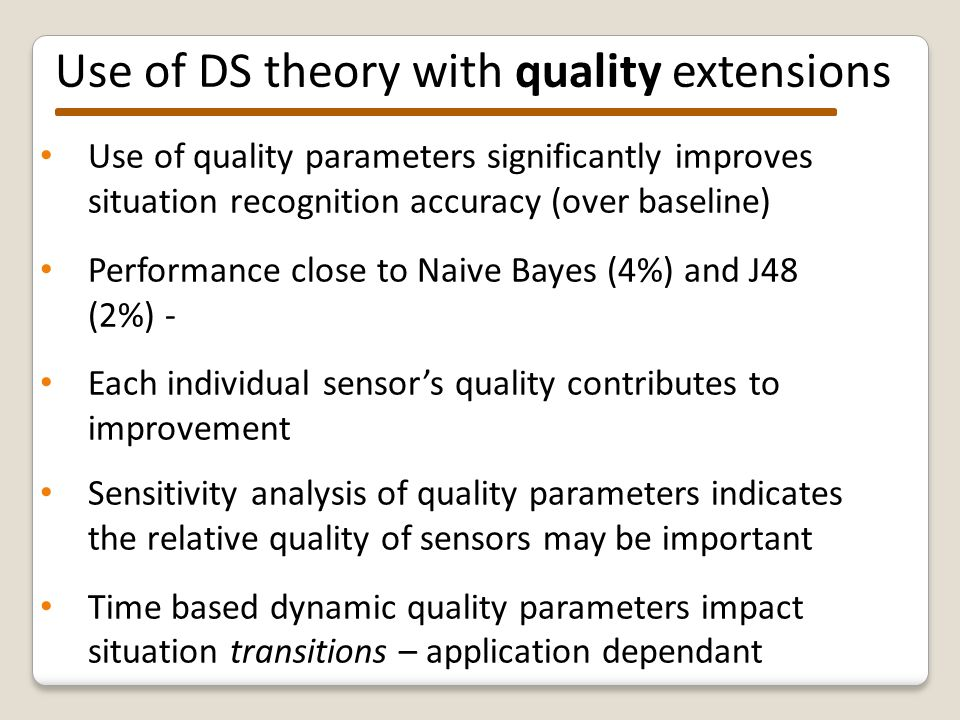 Our DS theory is a viable approach to situation recognition: Not reliant on training data Incorporates domain knowledge Caters for uncertainty Encoding temporal and quality knowledge improves performance over basic DS approach BUT Knowledge must be available Different fusion rules appropriate in different scenarios – requires expert evidence theory knowledge Environment changes – no feedback loop for drift Potentially high computation effort can be reduced Conclusions