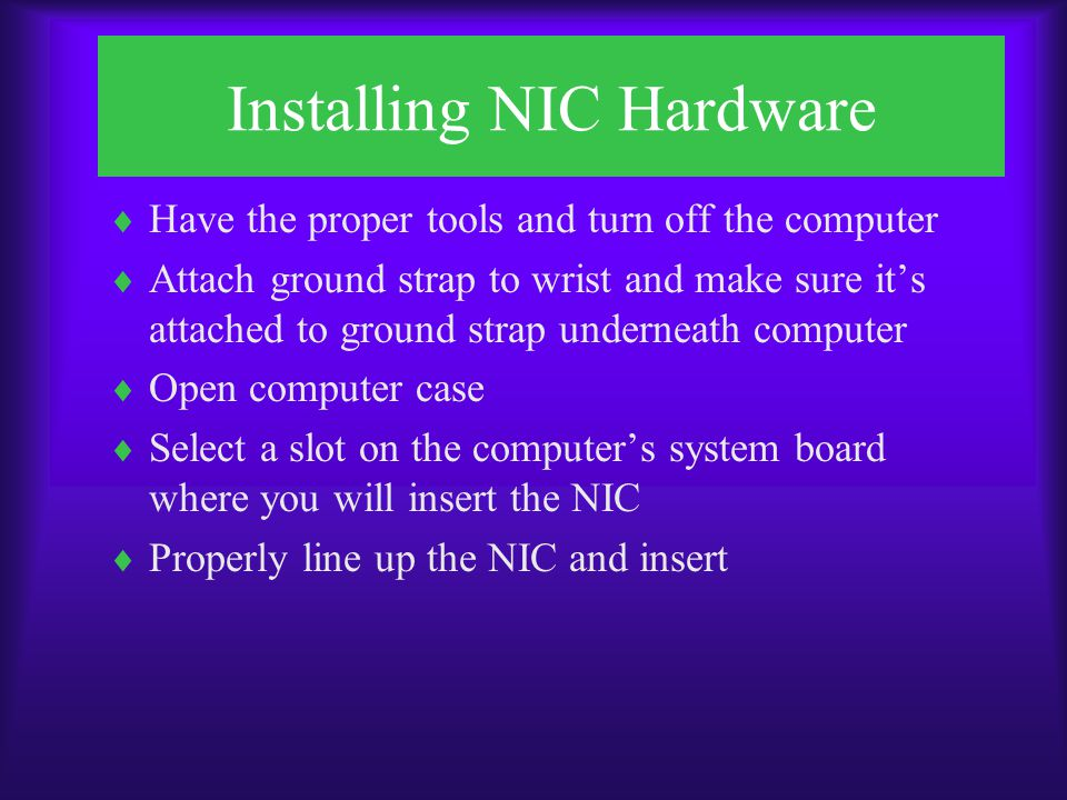 Installing NIC Hardware  Attach bracket at end of NIC  Make sure nothing is disturbed or left inside  Replace cover and screws FIGURE 6-9 Properly inserted NIC