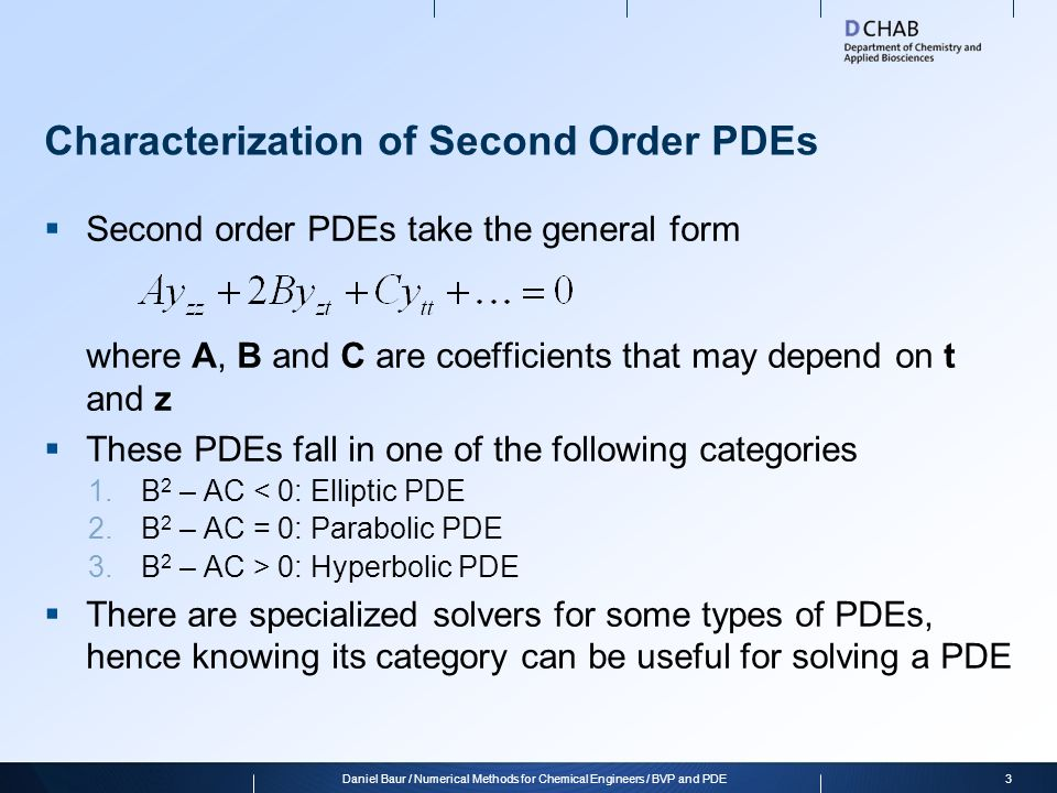 Numerical Solution of PDEs  In general, it can be very difficult to solve PDEs numerically  One approach is to discretize all but one dimension of the solution; this way a system of ODEs is obtained that can be solved more easily  Note that these ODE systems are usually very stiff  There are different ways of discretizing a dimension, for example the finite differences method we saw earlier, or using arbitrary functions (polynomials, gaussians)  Sophisticated algorithms refine the discretization in places where the solution is still inaccurate pdepe  Matlab has a built-in solver for parabolic and elliptic PDEs in two dimensions, pdepe 4Daniel Baur / Numerical Methods for Chemical Engineers / BVP and PDE