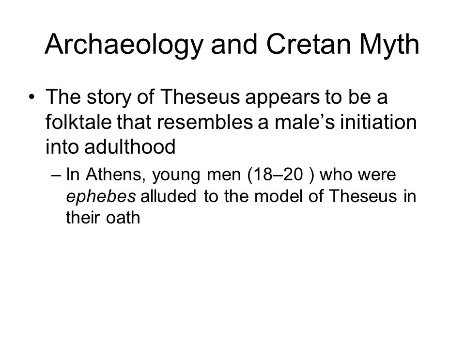 Archaeology and Cretan Myth TheseusMale Initiation Journey to a far landDriven from native land Victory over death and a monster Mock death and demons Amorous adventureSexual experience Becomes kingReturn to society with full privileges