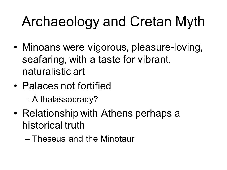 Archaeology and Cretan Myth Minoan Religion –Worshipped a Great Mother goddess –The Snake Goddess –Ariadnê ( the very holy one ) –Ariadnê Aphrodite –Bull as the symbol of male fertility and Zeus.