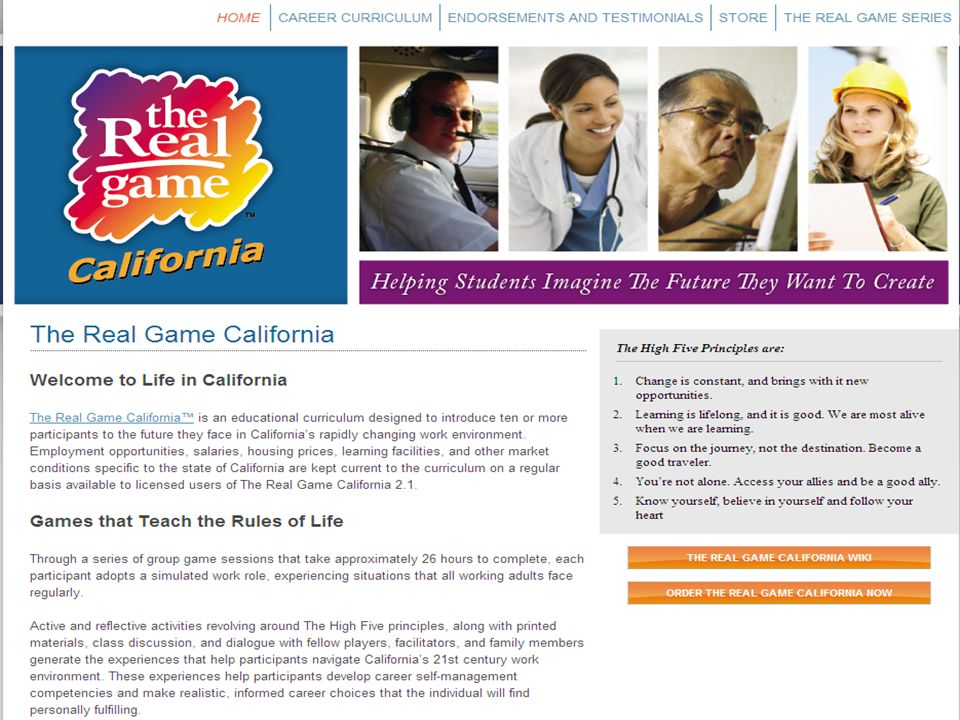 The Real Game California 2.1 Four Units - Twenty-two Sessions 1.Making a Living – Spin Game, Wish Lists, Role Profiles 2.Quality of Life – Time Budgeting, Financial Budgeting, Financial Literacy 3.Changes & Choices – Gender Equity, Job Loss, Disasters, Self-Employment 4.The Personal Journey – Self Understanding, Occupational Options, Life Planning 96 California Role Profiles Facilitator's Guide www.RealGameCalifornia.org
