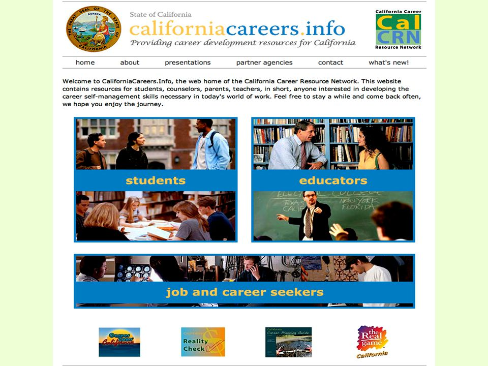 www.CaliforniaCareers.info Links to all CalCRN resources Three entry portals with Where Do I Start? –Student –Educator –Job and Career Seekers Presentations inc Power Point and Reports What's New inc Meeting Schedule
