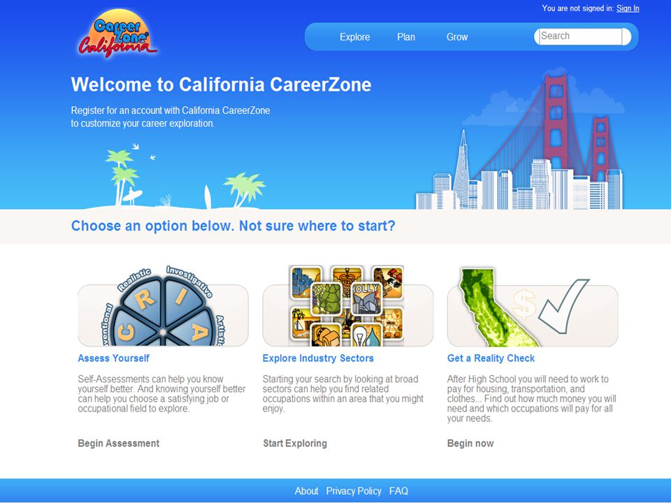California CareerZone www.cacareerzone.org Assess Yourself --- Four Types: Quick Assessment (Holland) *Interest Profiler (Holland) Work Importance Profiler Skills Profiler (New) Explore Industry Sectors (Both O*Net and CTE) 900 Occupations (300 with videos): Online Account Option Filter Occupation Results (New) Compare Occupations (New) Compare Colleges (New) *IP worksheets in Spanish, Chinese and Vietnamese Occupation Details (Graphic Format) About the Job Its Also Called What They Do Interests Work Values Things they Need to Know Things They Need to be Able to Do Education Required Wages Outlook Common College Majors Industries That Employ This Occupation Similar Occupations Find Job Openings