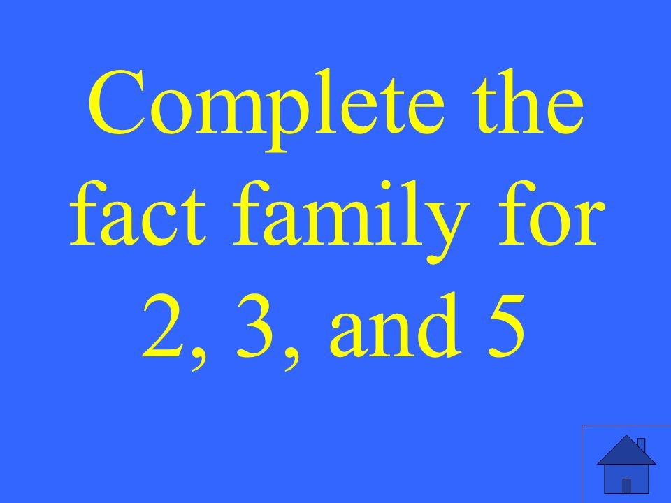 7 Complete the fact family for 7, 7, and 14.