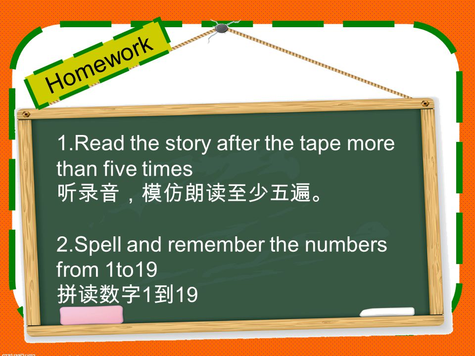 Homework 1.Read the story after the tape more than five times 听录音,模仿朗读至少五遍。 2.Spell and remember the numbers from 1to19 拼读数字 1 到 19
