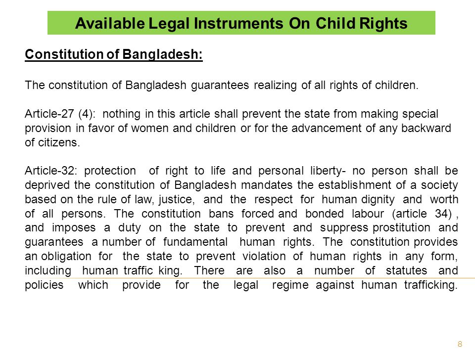 Major International Instruments/Conventions ratified by Bangladesh; United Nations Convention on the Rights of the Child (UNCRC) - 1990 Optional Protocol to the Convention on the Rights of the Child on the involvement of children in armed conflict 2000 (OP - 1) Optional Protocol to the Convention on the Rights of the Child on the Sale of Children, Child Prostitution and Child Pornography (OP - 2) Convention on Consent to Marriage, Minimum Age for Marriage and Registration of Marriages 1964 ILO Convention 182 - Worst Forms of Child Labour, 1999 - Ratified on 12 Mar 2001 ILO Convention 006 - Night Work of Young Persons (Industry) Convention, 1919 Ratified on 22 Jun 1972 ILO Convention 015 - Minimum Age (Trimmers and Stokers) Convention, 1921 Ratified on 22 Jun 1972 ILO Convention 059 - Minimum Age (Industry) Convention (Revised), 1937 Ratified on 22 Jun 1972 ILO Convention090 - Night Work of Young Persons (Industry) Convention (Rev.), 1948 Ratified on 22 Jun 1972 By ratifying the conventions, and instruments governments state their firm intention to put this commitment into practice.