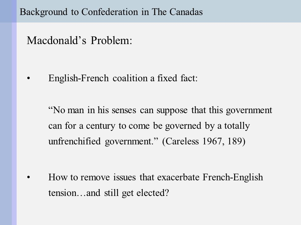 Background to Confederation in The Canadas Macdonald's Strategy: Build moderate Liberal-Progressive party Sideline Tories by supporting secularization against Hincks-Morin cabinet (i.e., turn on old allies!) Focus on shared commercial (rail) interests
