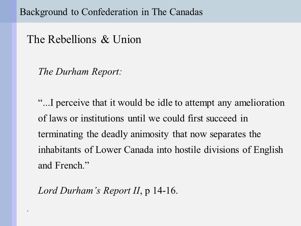 Background to Confederation in The Canadas The Rebellions & Union Durham makes two key recommendations: 1.Responsible Government 2.Assimilation of French Canadians British Government keener on 2 nd : Act of Union 1841