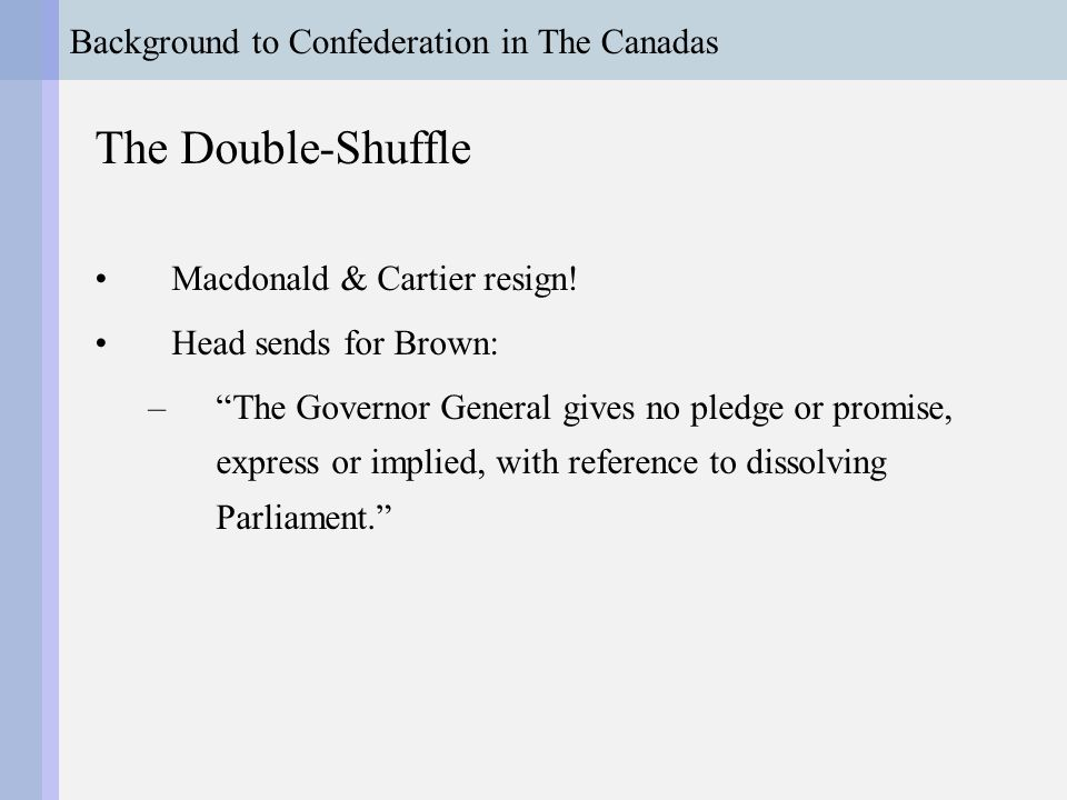 Background to Confederation in The Canadas The Double-Shuffle Brown & Dorion weak Ministers have to face by-elections Lose confidence vote 70-31 Independence of Parliament Act, 1857