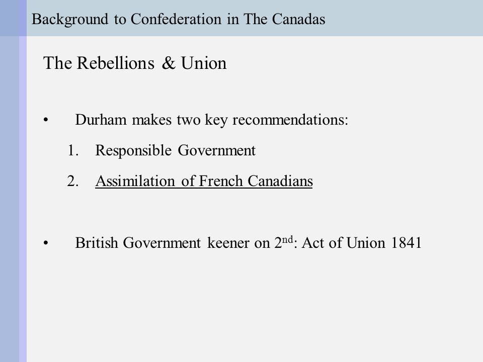 Background to Confederation in The Canadas The Union of the Canadas Institutional element of assimilation was legislative union –Upper & Lower Canada fused –Single legislative assembly –42 seats for each section –Under-represented Lower Canada (Quebec)