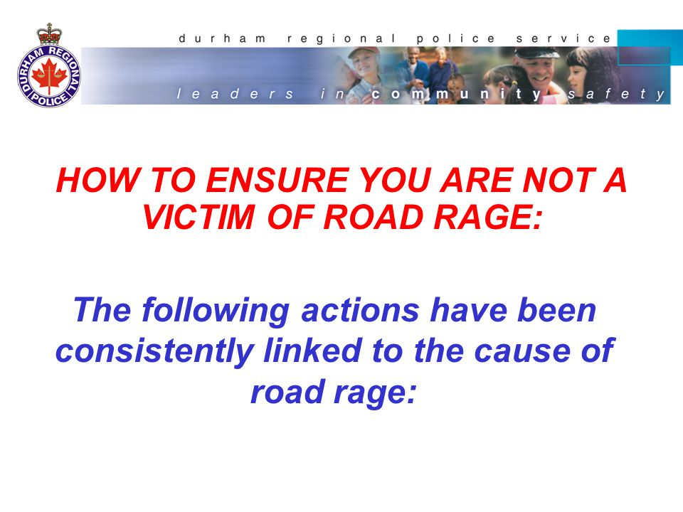HOW TO ENSURE YOU ARE NOT A VICTIM OF ROAD RAGE: --CUTTING PEOPLE OFF: Always signal your intentions and ensure you have plenty of room to execute your move.