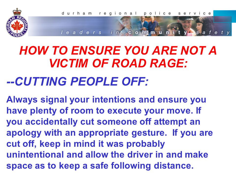 HOW TO ENSURE YOU ARE NOT A VICTIM OF ROAD RAGE: -- Drive appropriately in the left hand lane, Even if one is traveling at the speed limit, allow drivers who want to drive faster drive in the left lane.
