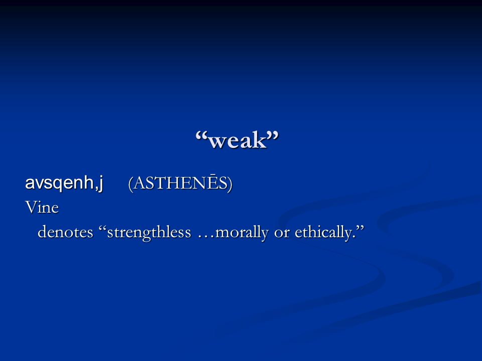 weak avsqenh,j (ASTHENĒS) Vine denotes strengthless …morally or ethically. avdu,natoj (ADUNATOS) Vine denotes not powerful,…in Rom.