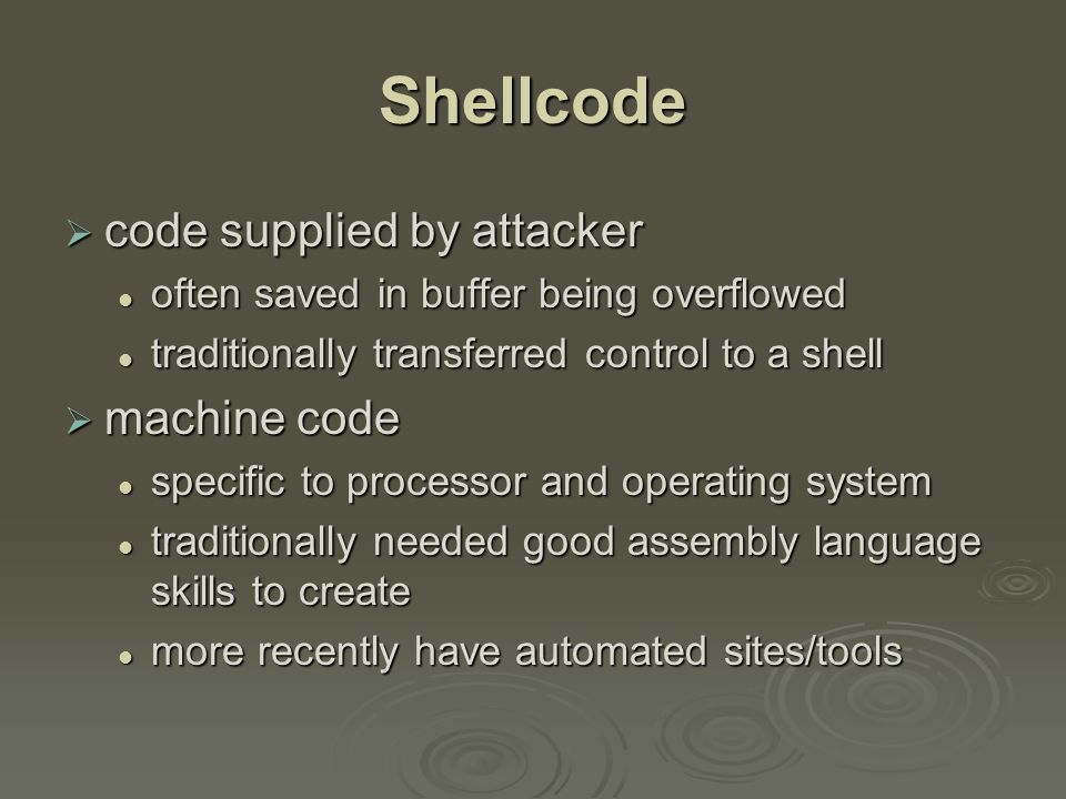 Shellcode Development  illustrate with classic Intel Linux shellcode to run Bourne shell interpreter  shellcode must marshall argument for execve() and call it marshall argument for execve() and call it include all code to invoke system function include all code to invoke system function be position-independent be position-independent not contain NULLs (C string terminator) not contain NULLs (C string terminator)
