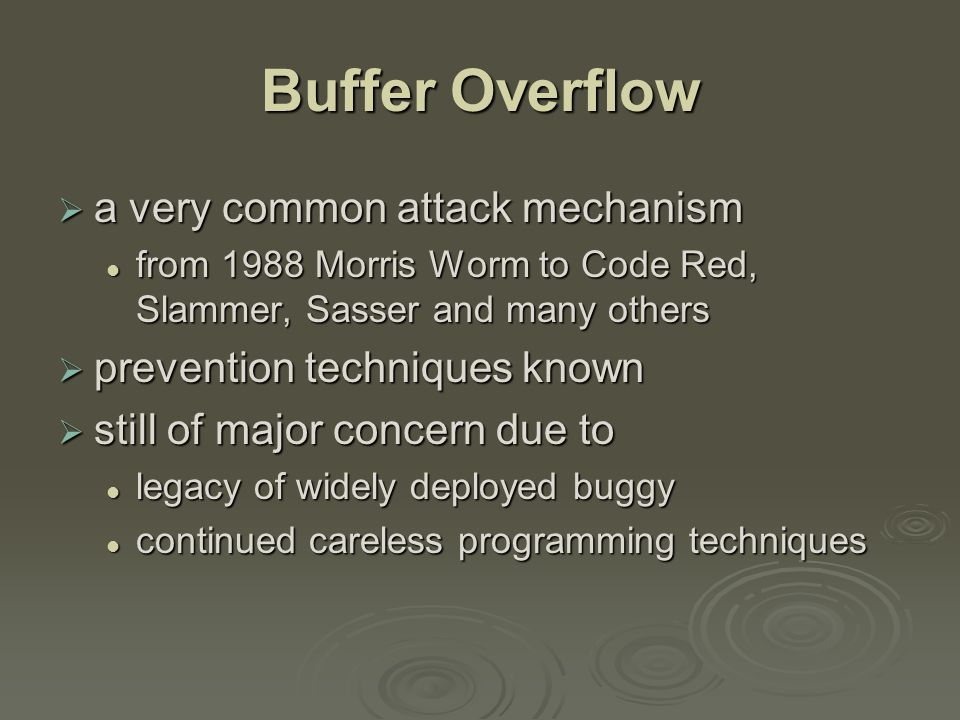 Buffer Overflow Basics  caused by programming error  allows more data to be stored than capacity available in a fixed sized buffer buffer can be on stack, heap, global data buffer can be on stack, heap, global data  overwriting adjacent memory locations corruption of program data corruption of program data unexpected transfer of control unexpected transfer of control memory access violation memory access violation execution of code chosen by attacker execution of code chosen by attacker