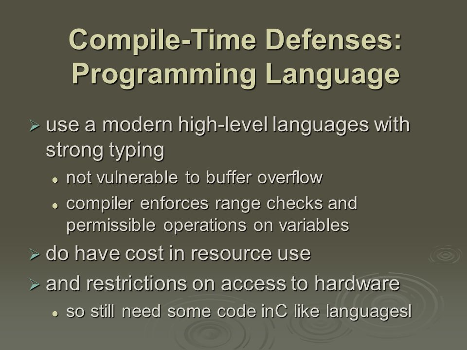 Compile-Time Defenses: Safe Coding Techniques  if using potentially unsafe languages eg C  programmer must explicitly write safe code by design with new code by design with new code after code review of existing code, cf OpenBSD after code review of existing code, cf OpenBSD  buffer overflow safety a subset of general safe coding techniques (Ch 12) allow for graceful failure allow for graceful failure checking have sufficient space in any buffer checking have sufficient space in any buffer